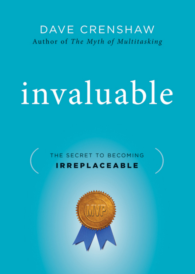 Dave Crenshaw Invaluable. The Secret to Becoming Irreplaceable dave crenshaw invaluable the secret to becoming irreplaceable