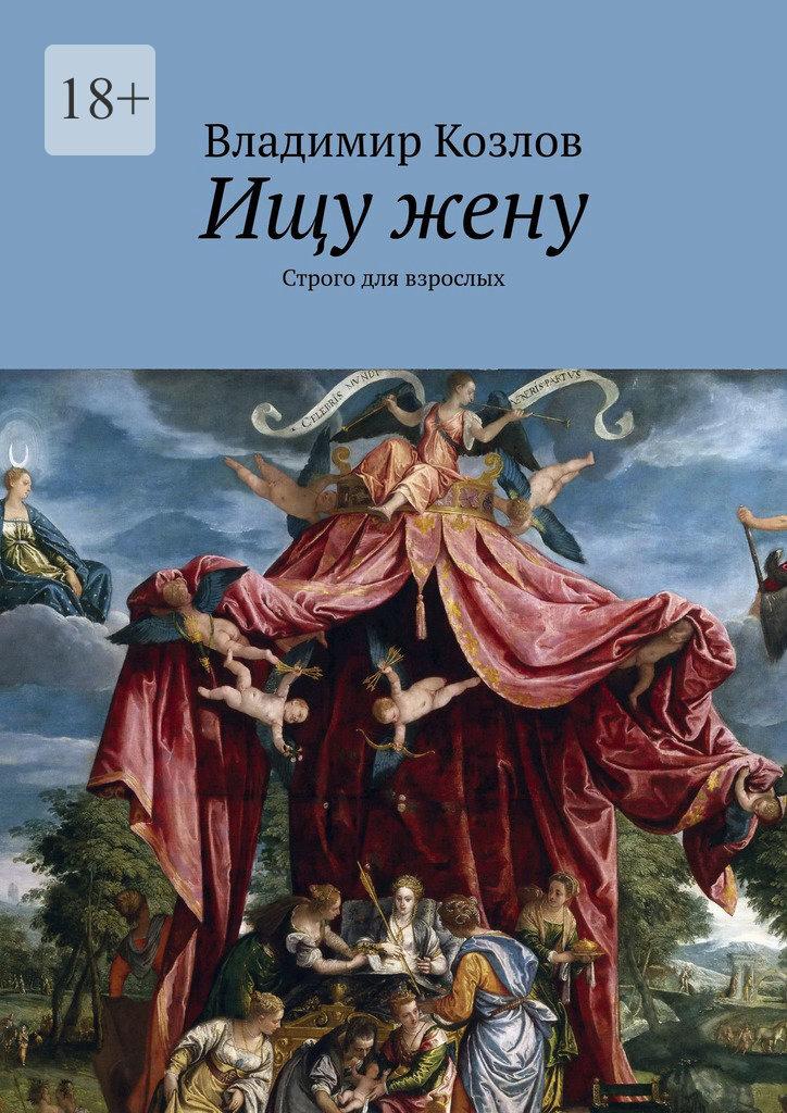 Владимир Козлов Ищу жену. Строго для взрослых владимир козлов седьмоенебо маршрут счастья