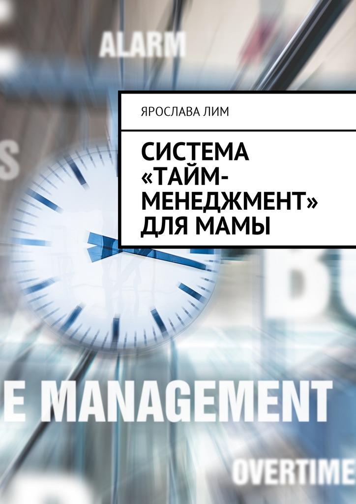 Ярослава Лим Система «тайм-менеджмент» для мамы ярослава лим открываем своё дело 10 секретов успешного старта