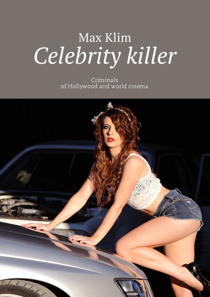 Max Klim Celebrity killer. Criminals of Hollywood and world cinema цены онлайн