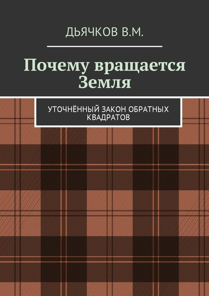 Вячеслав Михайлович Дьячков Почему вращается Земля. Уточнённый закон обратных квадратов