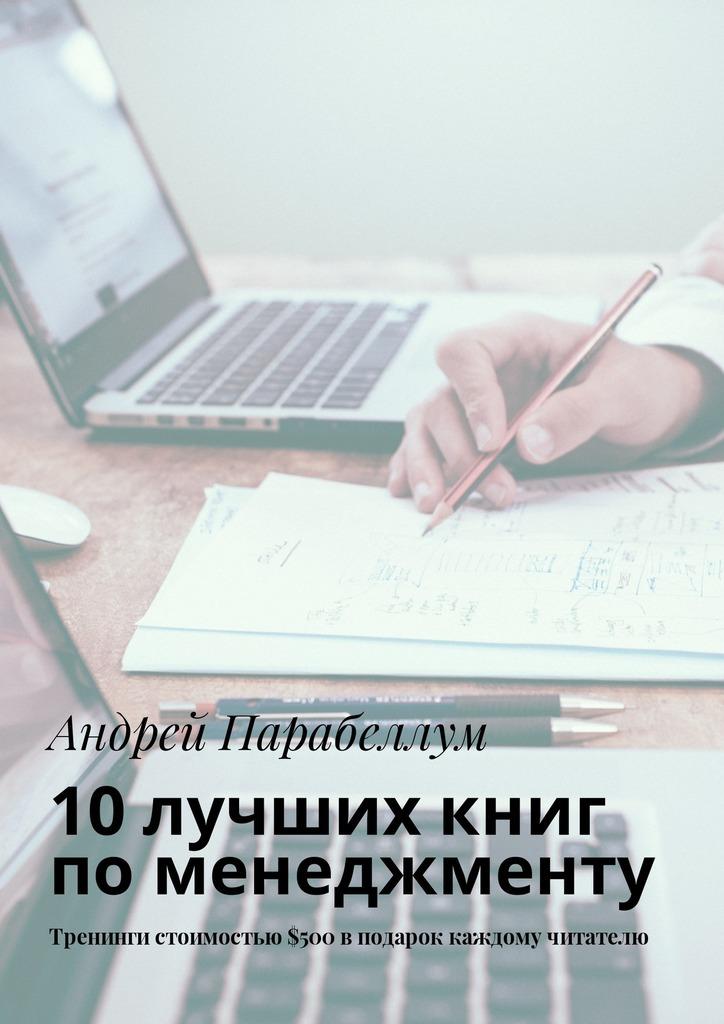 Андрей Парабеллум 10лучших книг поменеджменту. Тренинги стоимостью$500вподарок каждому читателю