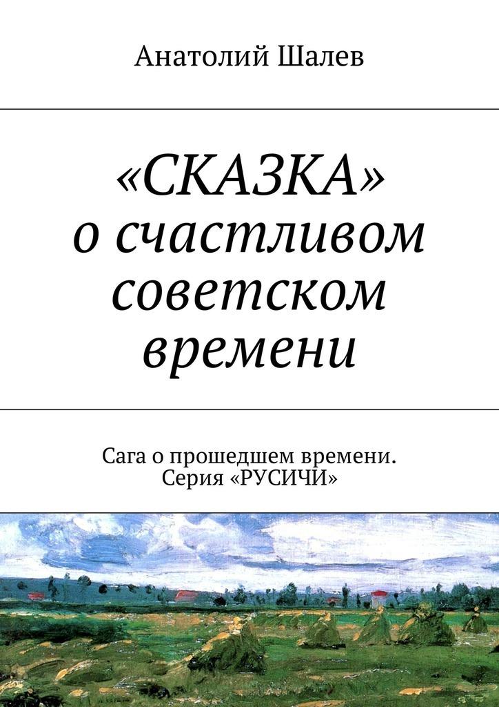 Анатолий Иванович Шалев «СКАЗКА» о счастливом советском времени. Сага опрошедшем времени. Серия «РУСИЧИ» оклер с снова любить
