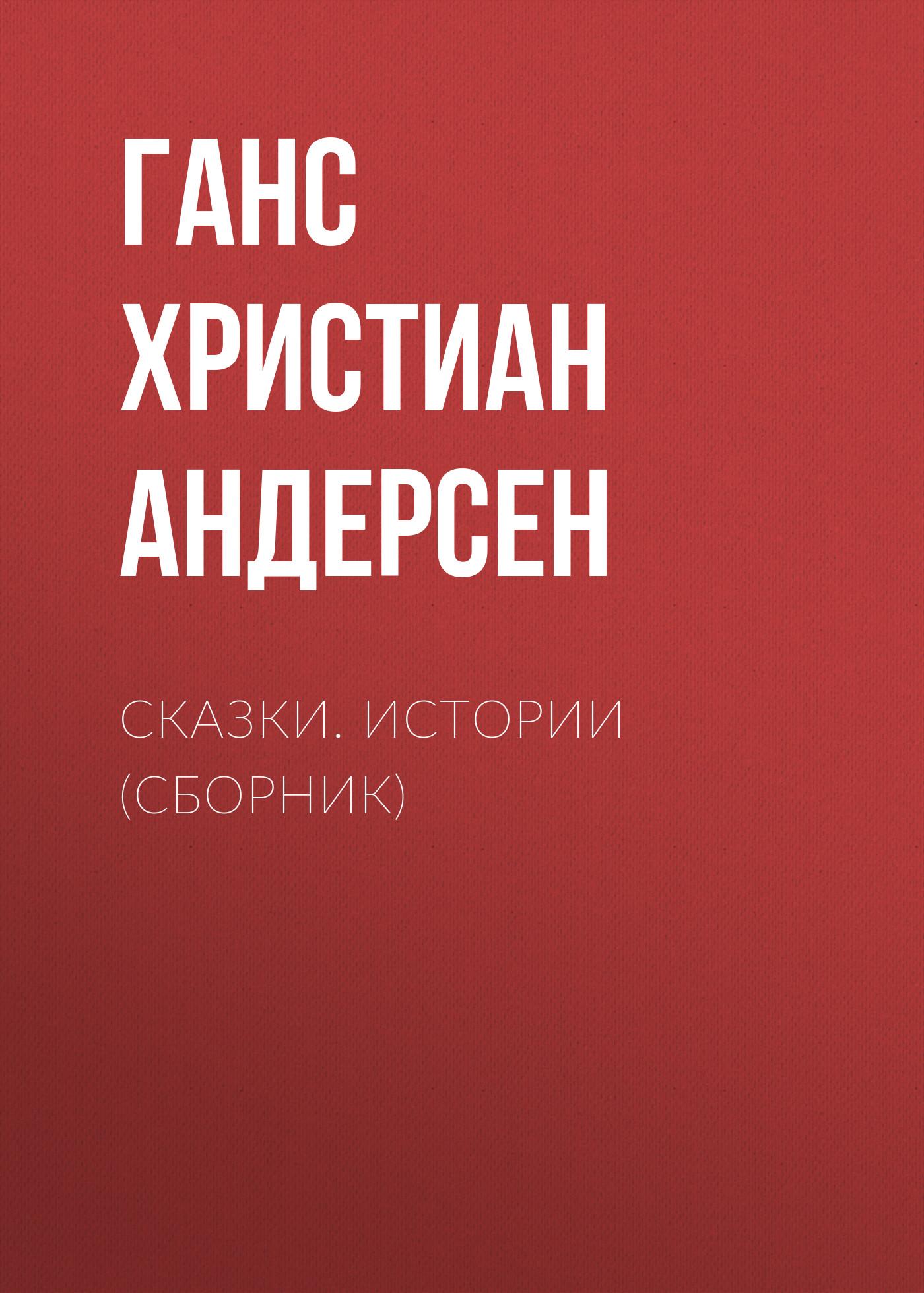 Ганс Христиан Андерсен Сказки. Истории (сборник) ганс христиан андерсен сказки