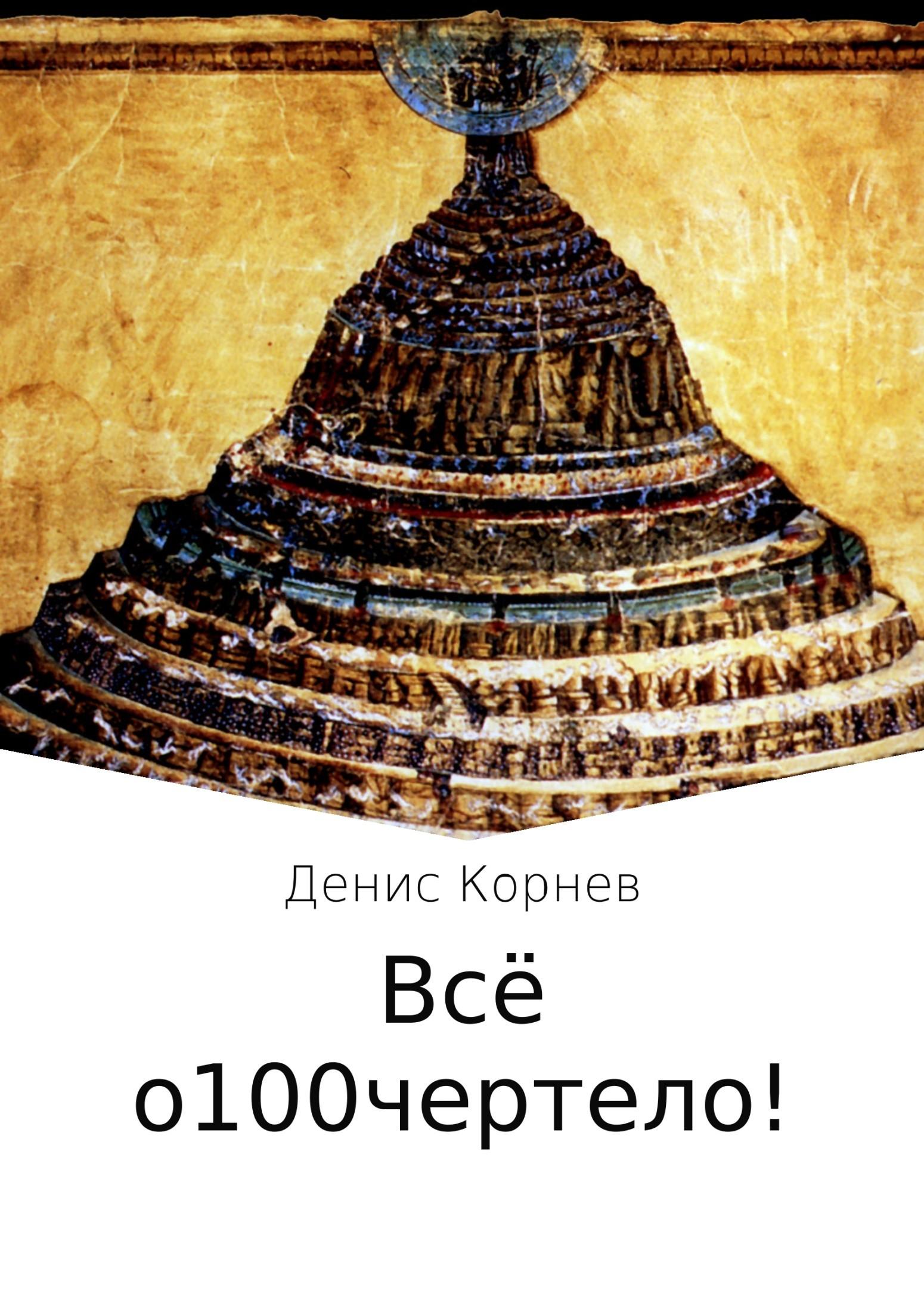 Денис Александрович Корнев Всё о100чертело! денис александрович грачёв о