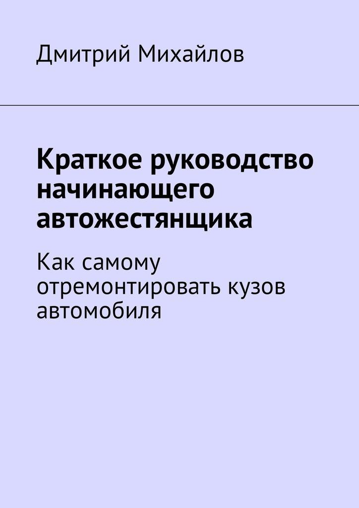 Дмитрий Михайлов Краткое руководство начинающего автожестянщика. Как самому отремонтировать кузов автомобиля а орлов самое главное о электронная почта