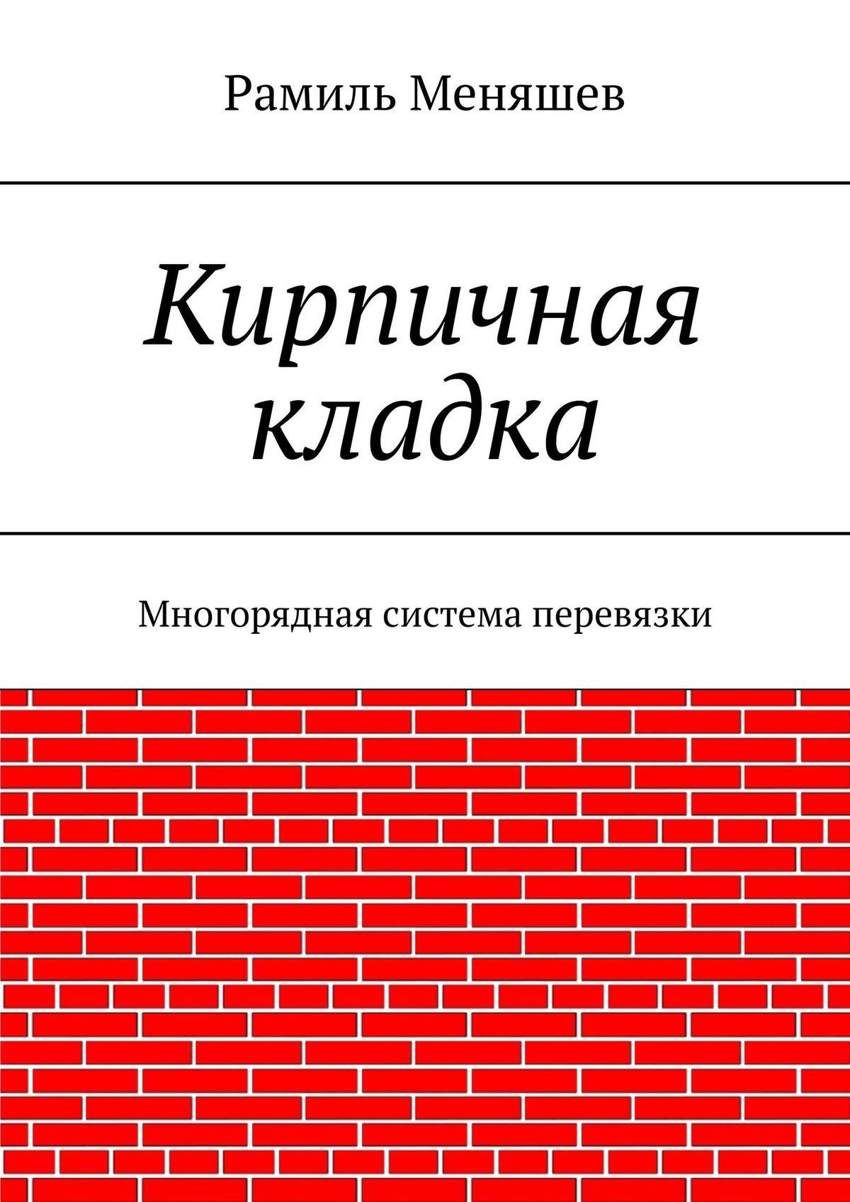Рамиль Меняшев Кирпичная кладка. Многорядная система перевязки картрайт п кирпичная кладка уроки мастера
