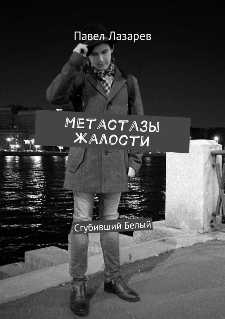Павел Лазарев Метастазы жалости. Сгубивший Белый все стихи