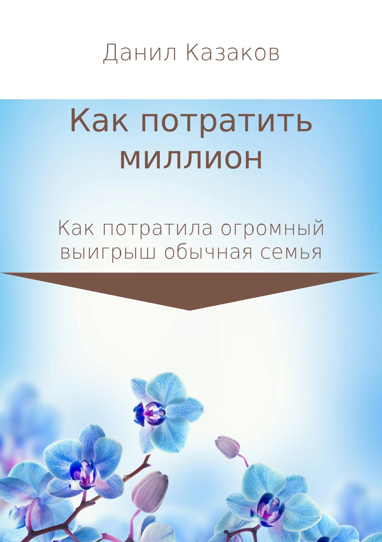 Данил Васильевич Казаков Как потратить миллион рублей