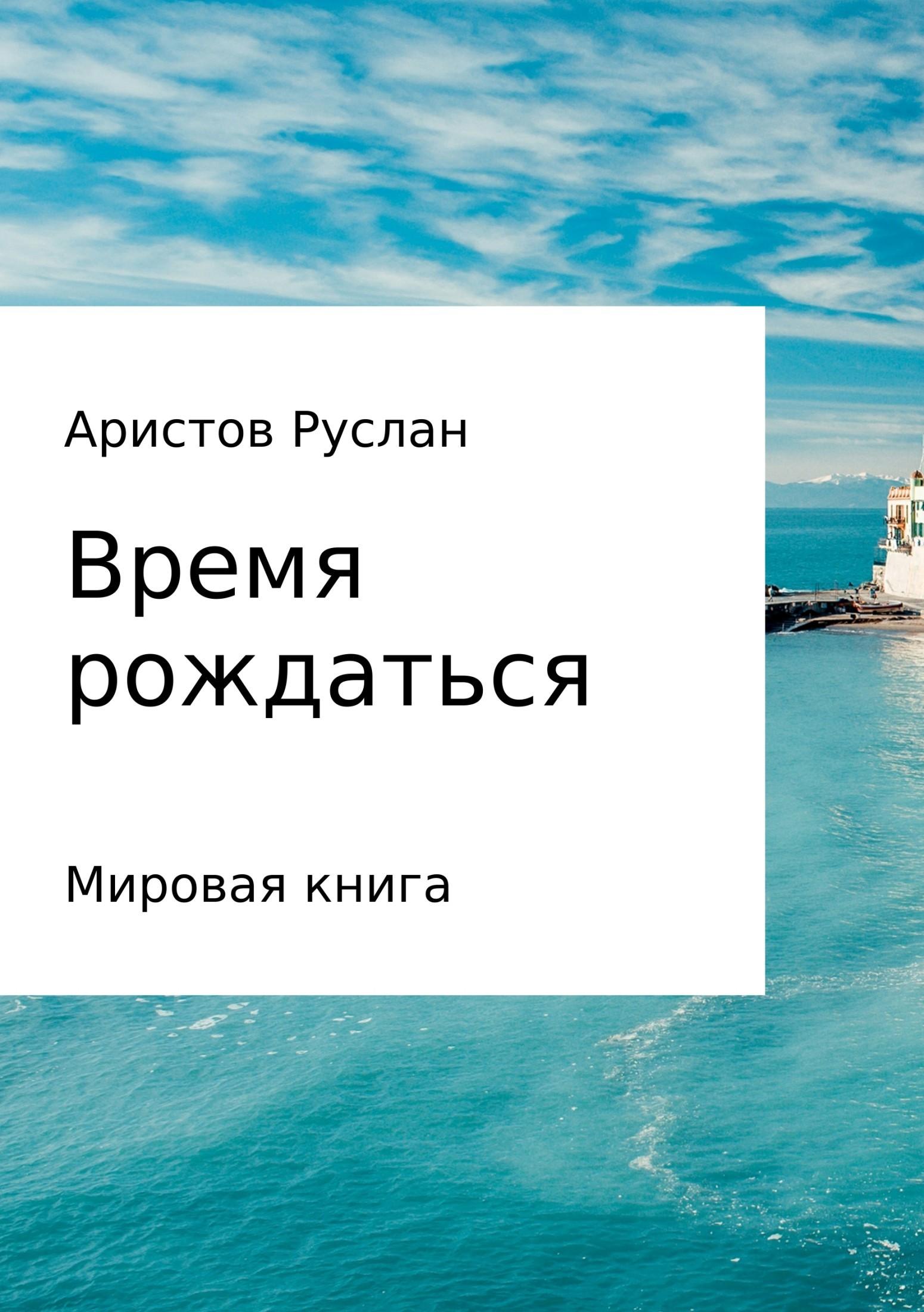 Руслан Иванович Аристов Время рождаться