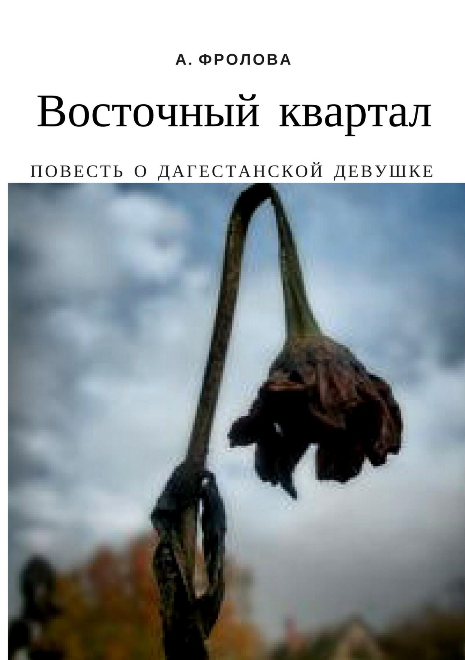 Александра Александровна Фролова Восточный квартал. Повесть о дагестанской девушке авиабилеты в махачкалу