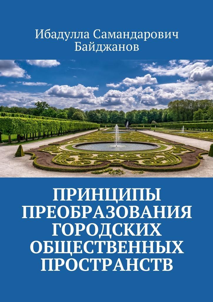 Ибадулла Самандарович Байджанов Принципы преобразования городских общественных пространств цены онлайн