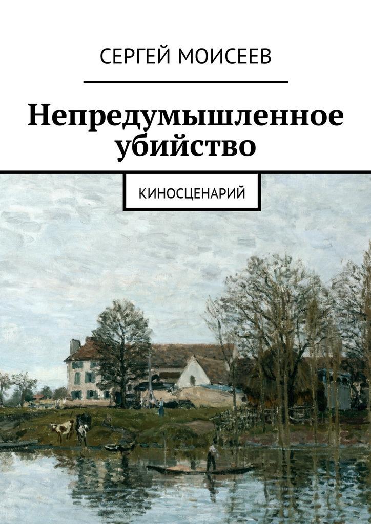 Сергей Моисеев Непредумышленное убийство. Киносценарий сергей моисеев непредумышленное убийство киносценарий