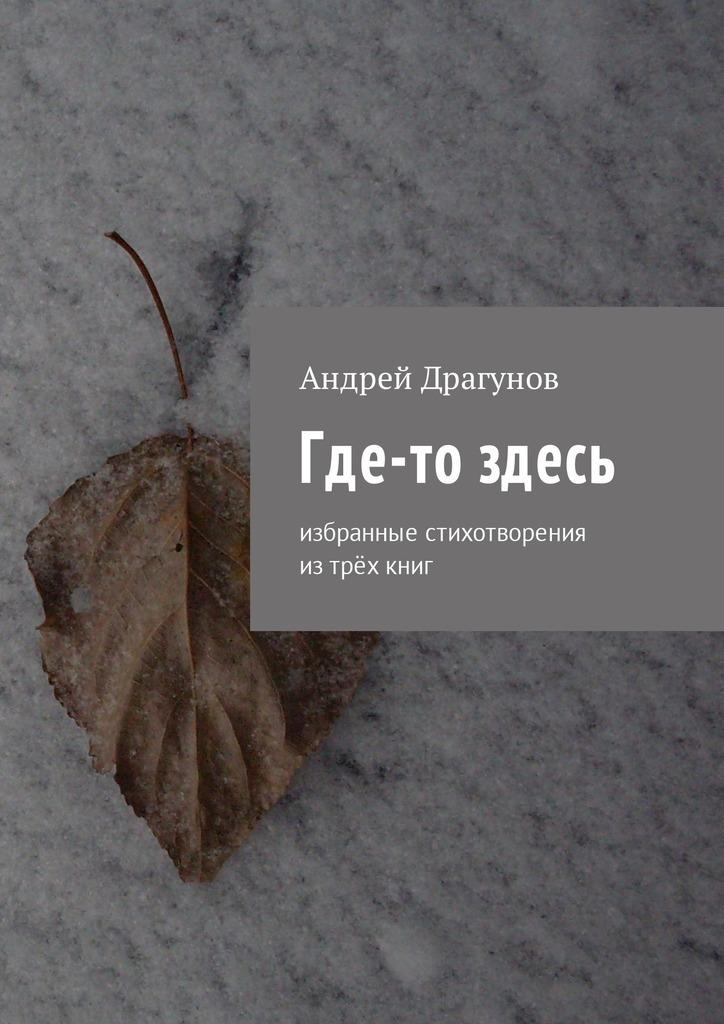 Андрей Драгунов Где-то здесь. Избранные стихотворения изтрёхкниг цена