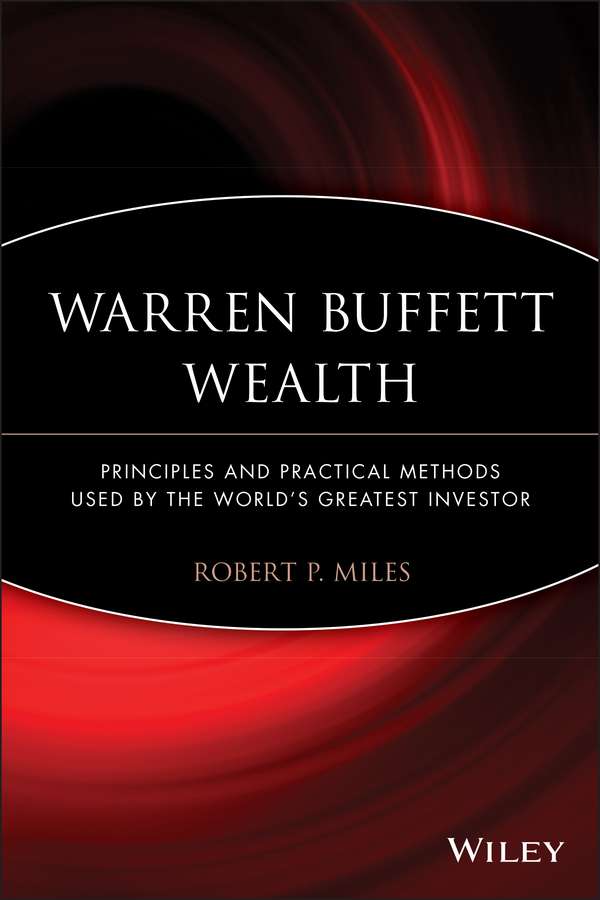 Robert Miles P. Warren Buffett Wealth. Principles and Practical Methods Used by the World's Greatest Investor warren buffett warren buffett on business principles from the sage of omaha