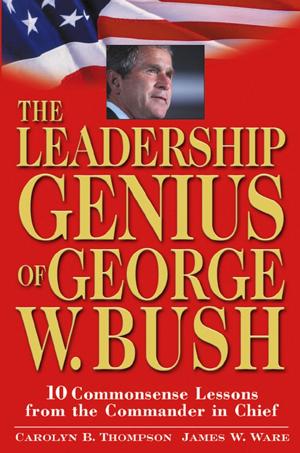 Jim Ware The Leadership Genius of George W. Bush. 10 Commonsense Lessons from the Commander in Chief