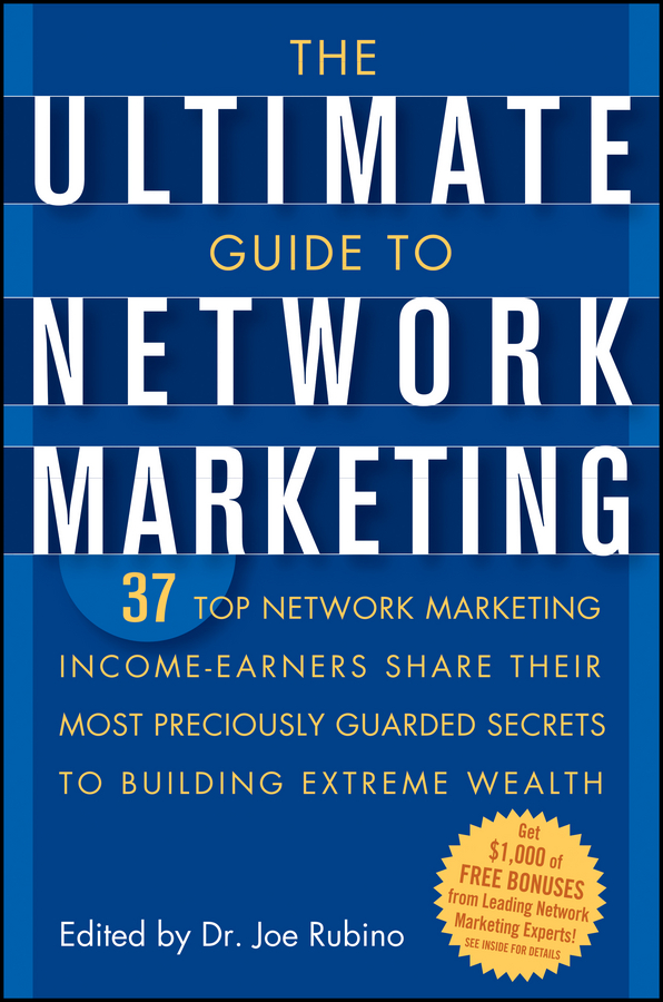 Joe Rubino The Ultimate Guide to Network Marketing. 37 Top Network Marketing Income-Earners Share Their Most Preciously Guarded Secrets to Building Extreme Wealth