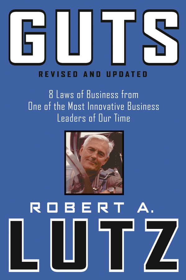 Robert Lutz A. Guts. 8 Laws of Business from One of the Most Innovative Business Leaders of Our Time buchanan robert williams saint abe and his seven wives