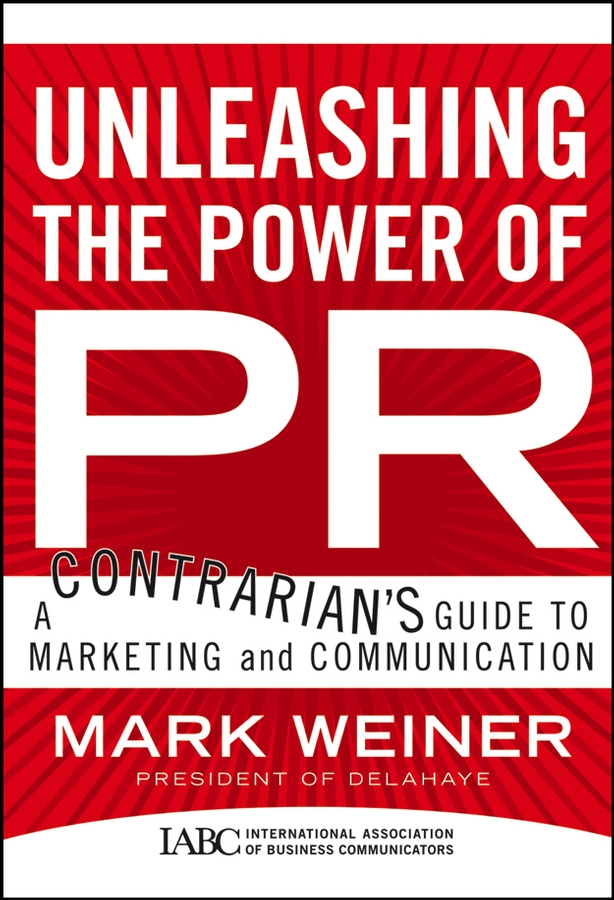 Mark Weiner Unleashing the Power of PR. A Contrarian's Guide to Marketing and Communication