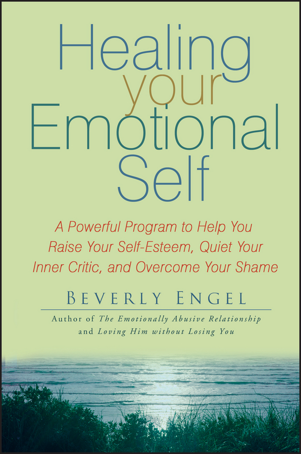 Beverly Engel Healing Your Emotional Self. A Powerful Program to Help You Raise Your Self-Esteem, Quiet Your Inner Critic, and Overcome Your Shame the six pillars of self esteem