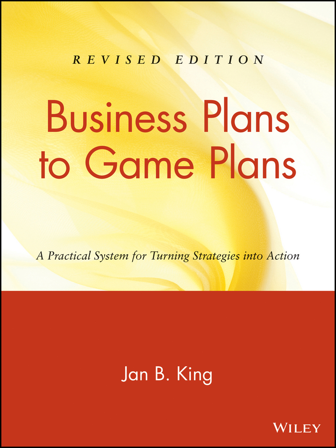 Jan King B. Business Plans to Game Plans. A Practical System for Turning Strategies into Action john h krahn from surviving to thriving a practical guide to revitalize your church