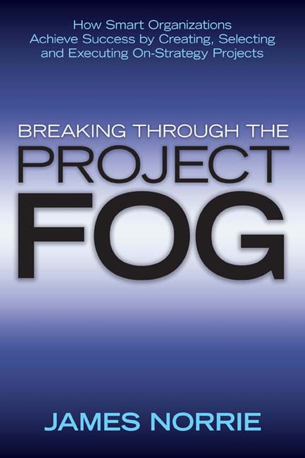 James Norrie Breaking Through the Project Fog. How Smart Organizations Achieve Success by Creating, Selecting and Executing On-Strategy Projects