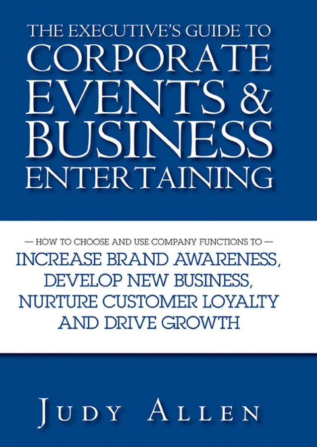 Judy Allen The Executive's Guide to Corporate Events and Business Entertaining. How to Choose and Use Corporate Functions to Increase Brand Awareness, Develop New Business, Nurture Customer Loyalty and Drive Growth judy allen event planning the ultimate guide to successful meetings corporate events fundraising galas conferences conventions incentives and other special events