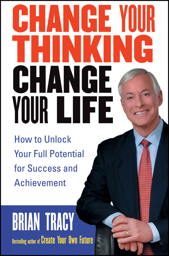 Brian Tracy Change Your Thinking, Change Your Life. How to Unlock Your Full Potential for Success and Achievement change your life