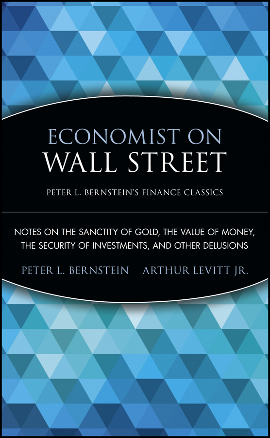 Arthur Levitt. Jr. Economist on Wall Street (Peter L. Bernstein's Finance Classics). Notes on the Sanctity of Gold, the Value of Money, the Security of Investments, and Other Delusions beibehang spread the wallpaper on the wall bedroom 3 d sitting room tv setting wall wallpaper the family decorates a wall paper
