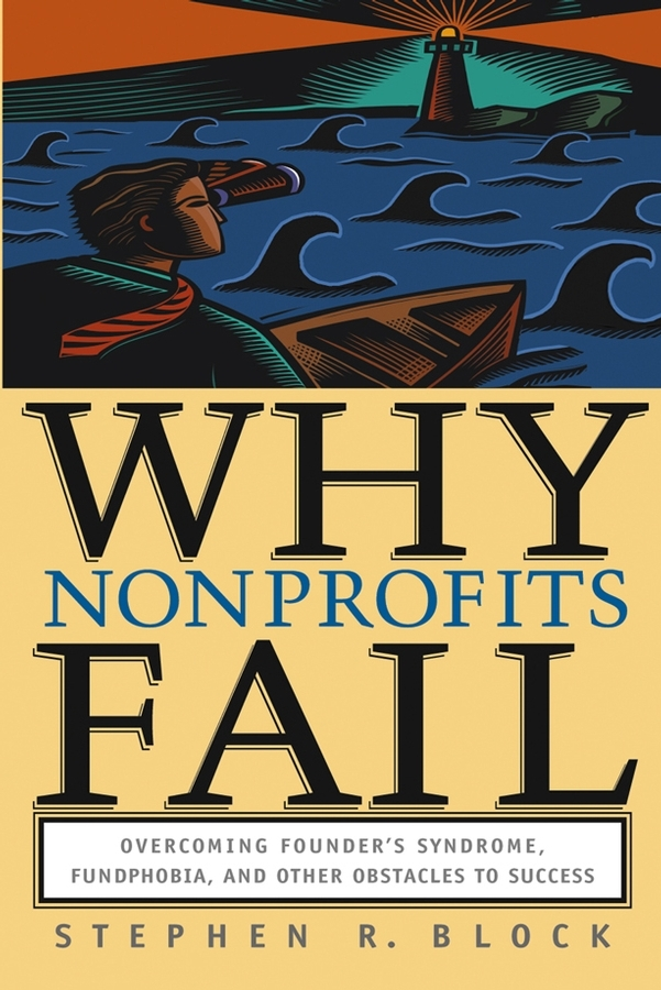 Stephen Block R. Why Nonprofits Fail. Overcoming Founder's Syndrome, Fundphobia and Other Obstacles to Success fail fast fail often