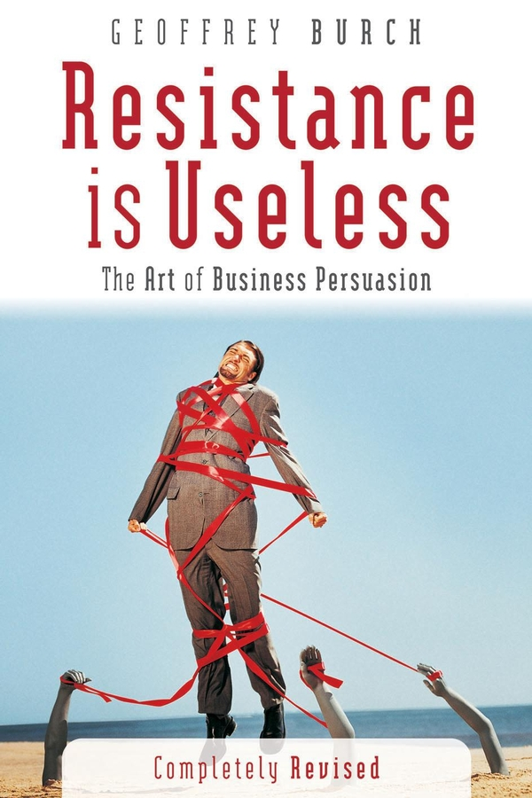 Geoff Burch Resistance is Useless. The Art of Business Persuasion geoff burch irresistible persuasion the secret way to get to yes every time