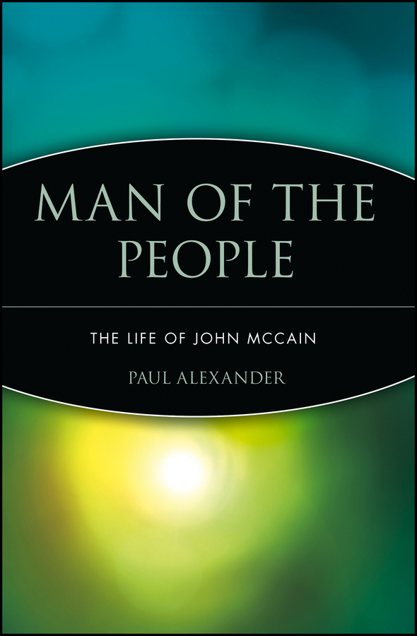 Paul Alexander Man of the People. The Life of John McCain john macculloch principles of political economy