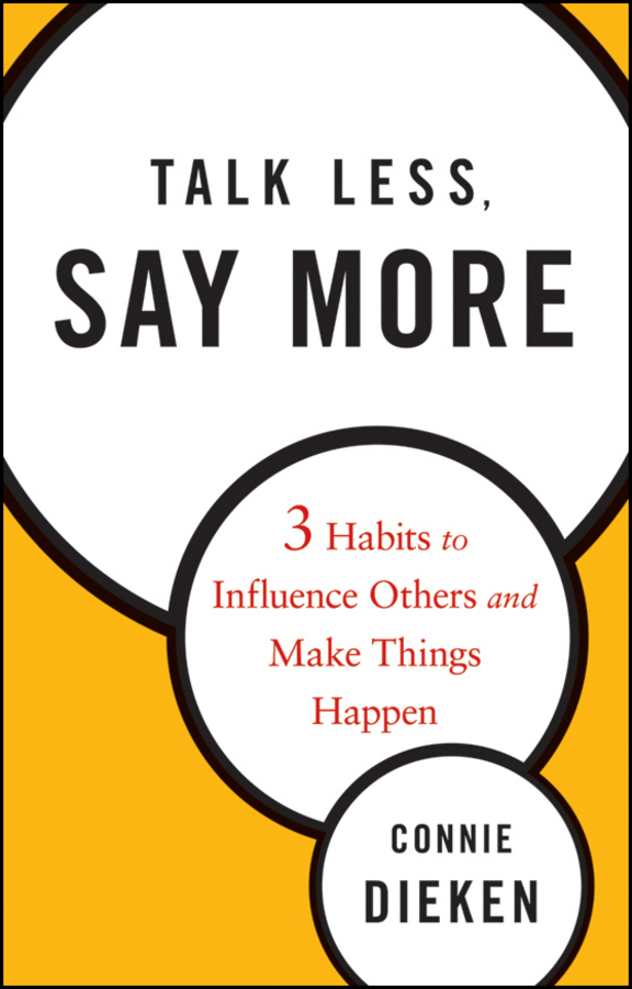 Connie Dieken Talk Less, Say More. Three Habits to Influence Others and Make Things Happen do less get more