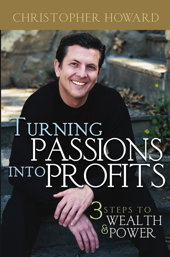 Christopher Howard Turning Passions Into Profits. Three Steps to Wealth and Power howard berkowitz wan survival guide strategies for vpns and multiservice networks