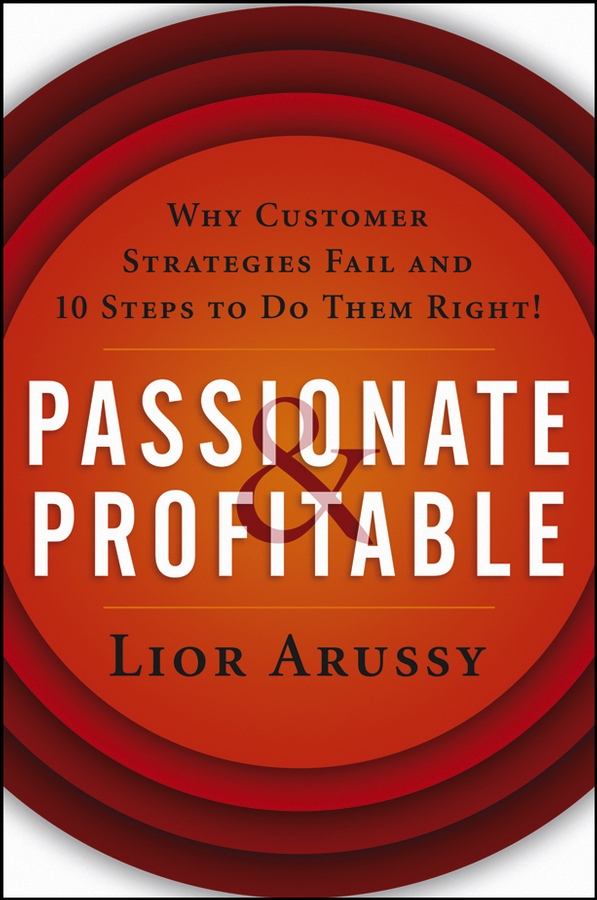 Lior Arussy Passionate and Profitable. Why Customer Strategies Fail and Ten Steps to Do Them Right! andrew frawley igniting customer connections fire up your company s growth by multiplying customer experience and engagement