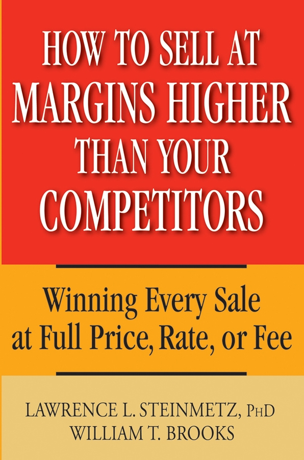 William Brooks T. How to Sell at Margins Higher Than Your Competitors. Winning Every Sale at Full Price, Rate, or Fee jim holden the new power base selling master the politics create unexpected value and higher margins and outsmart the competition