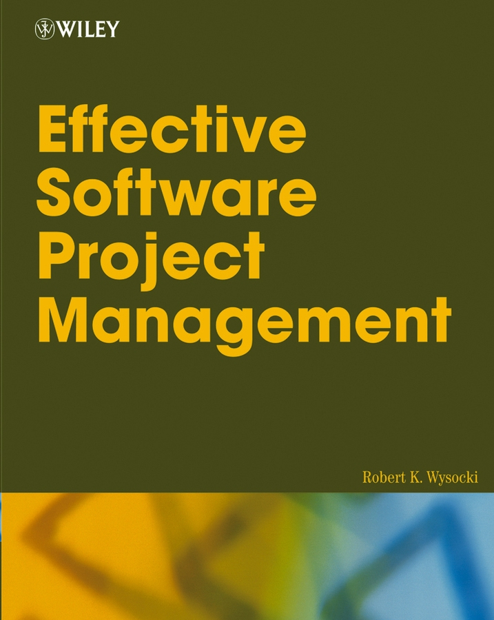 Robert Wysocki K. Effective Software Project Management robert wysocki k executive s guide to project management organizational processes and practices for supporting complex projects