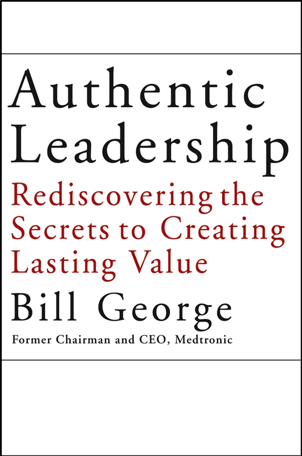 Bill George Authentic Leadership. Rediscovering the Secrets to Creating Lasting Value harry kraemer m from values to action the four principles of values based leadership