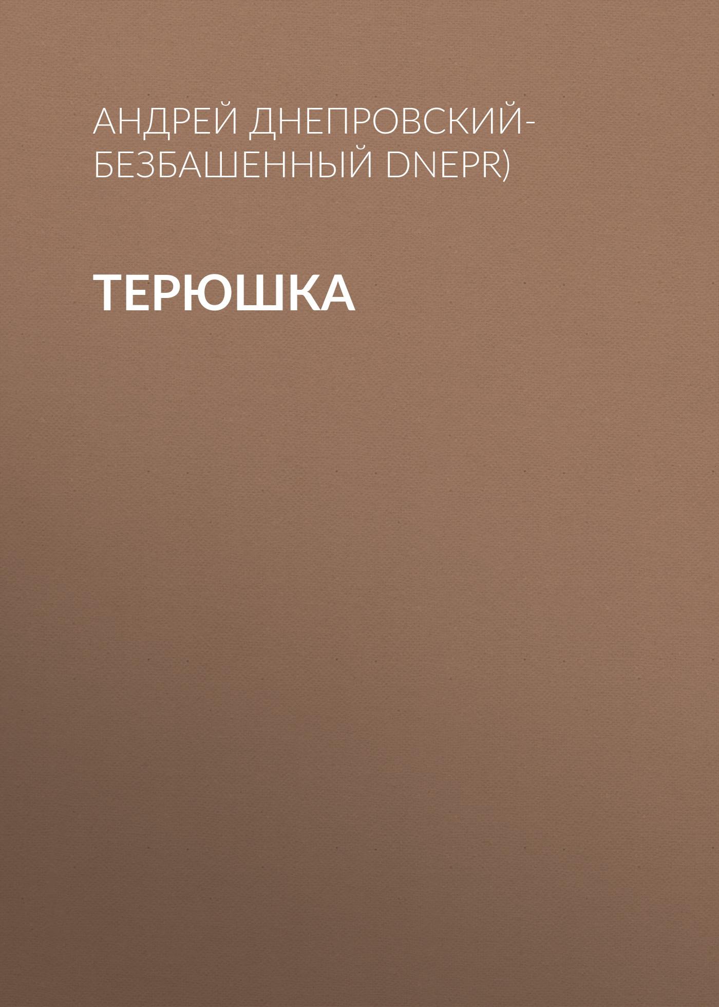 Андрей Днепровский-Безбашенный (A.DNEPR) Терюшка андрей днепровский безбашенный a dnepr верить всебя новеллы
