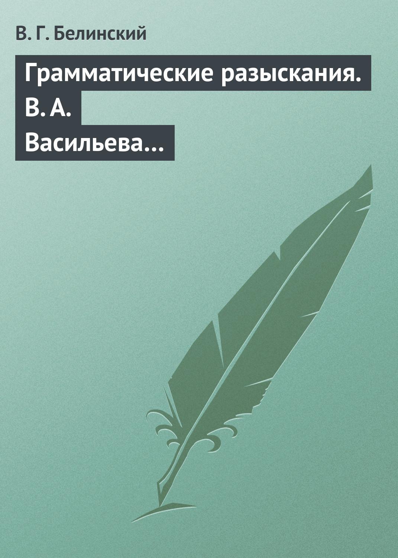 Виссарион Белинский Грамматические разыскания. В. А. Васильева… богатырёва и в в мире русской грамматики
