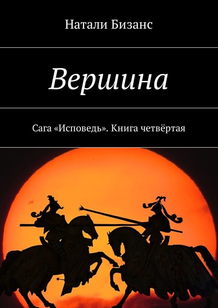 Натали Бизанс Вершина. Сага «Исповедь». Книга четвёртая цена