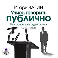Игорь Вагин Учись говорить публично. Как завоевать аудиторию