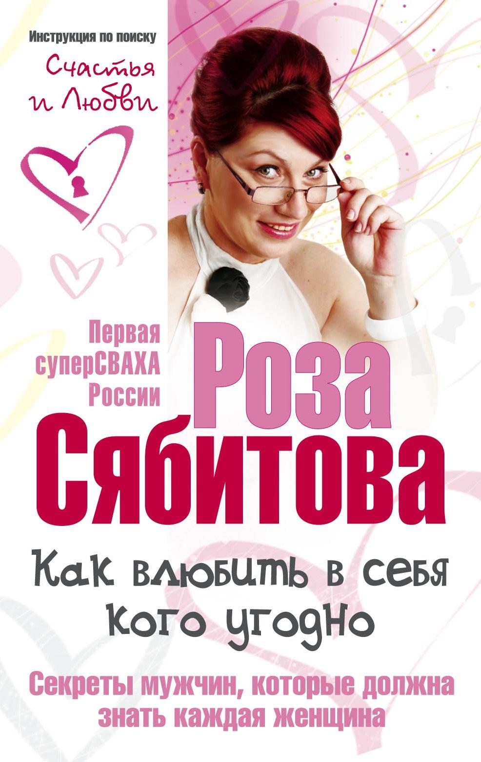 Роза Сябитова Как влюбить в себя кого угодно. Секреты мужчин, которые должна знать каждая женщина самая нужная книга для настоящих женщин 1000 фактов которые должна знать каждая женщина