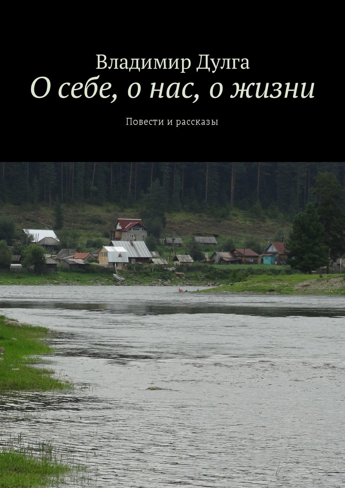 Владимир Дулга О себе, о нас, о жизни. Повести ирассказы