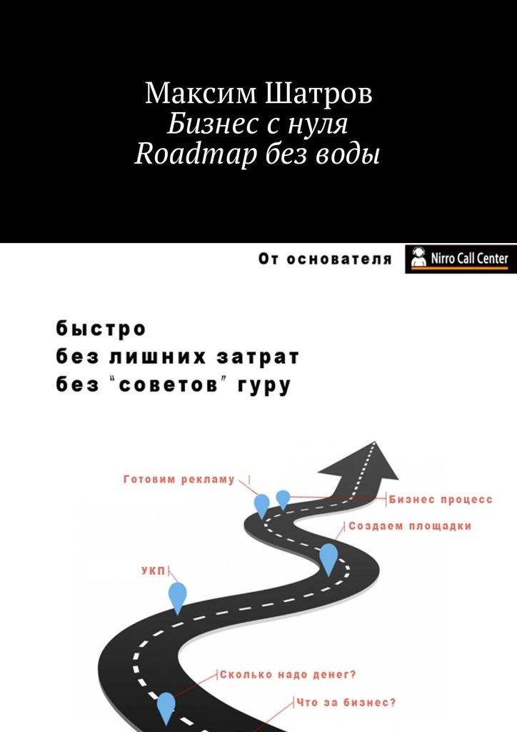 Максим Шатров Бизнес с нуля. Roadmap без воды ярослава лим бизнес идея тепличное хозяйство счего начать