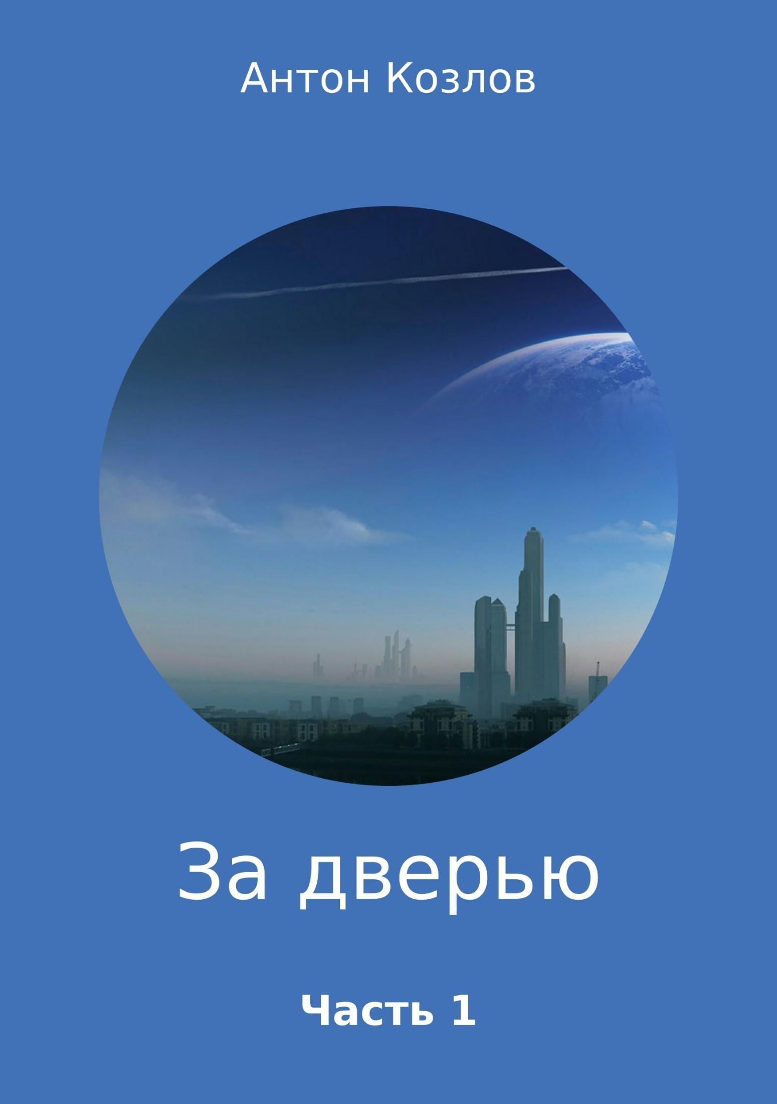 Антон Михайлович Козлов За дверью. Часть 1 последний космический шанс зачем землянам чужие миры