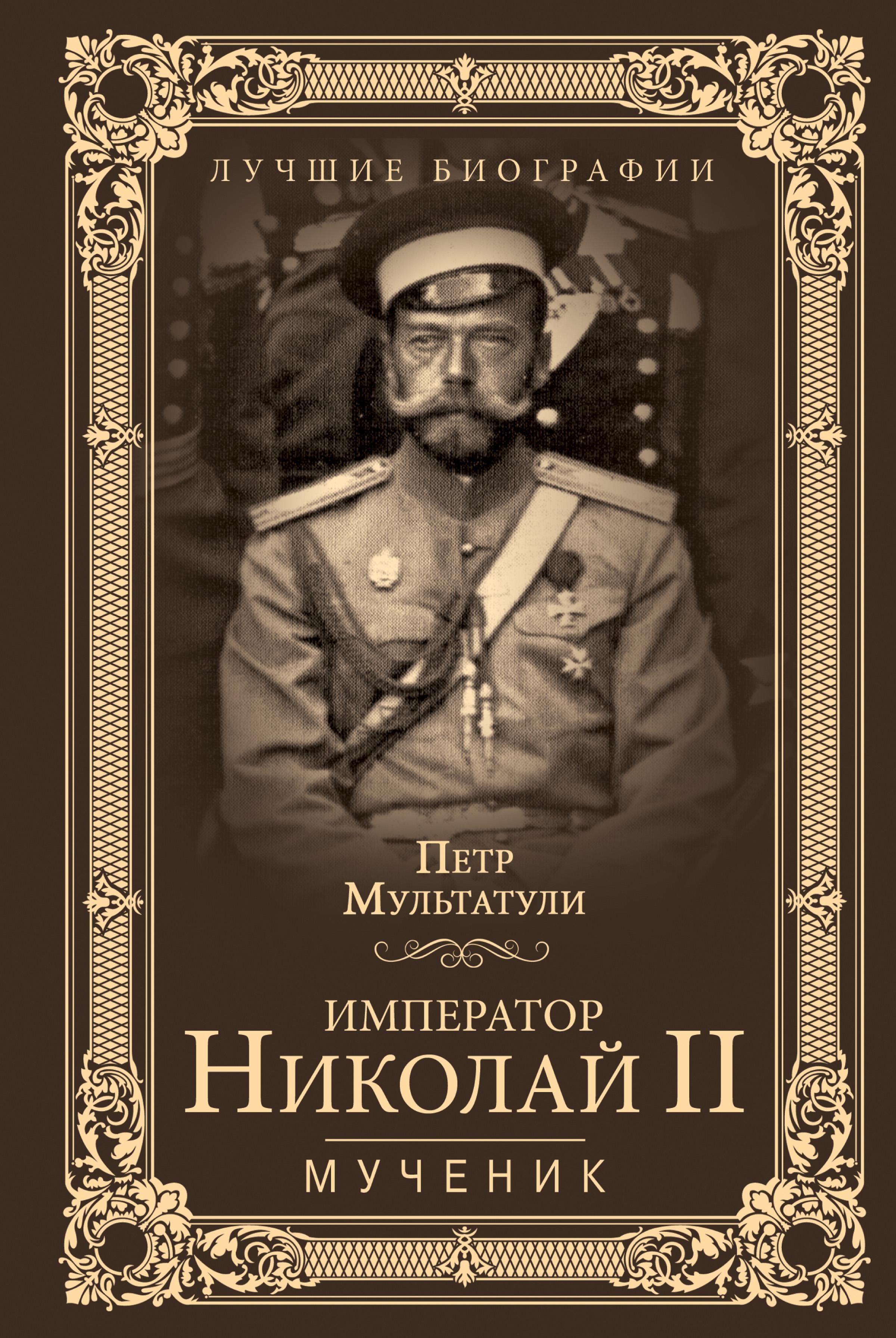 Петр Мультатули Император Николай II. Мученик петр мультатули император николай ii мученик isbn 978 5 4444 6611 7