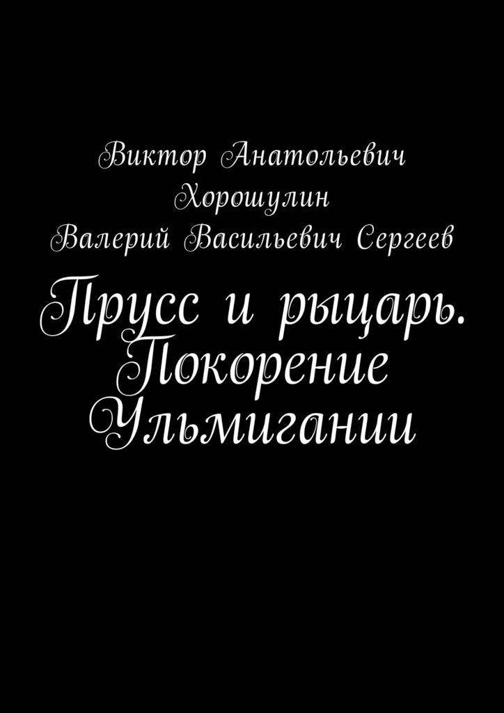 Виктор Анатольевич Хорошулин Прусс и рыцарь. Покорение Ульмигании