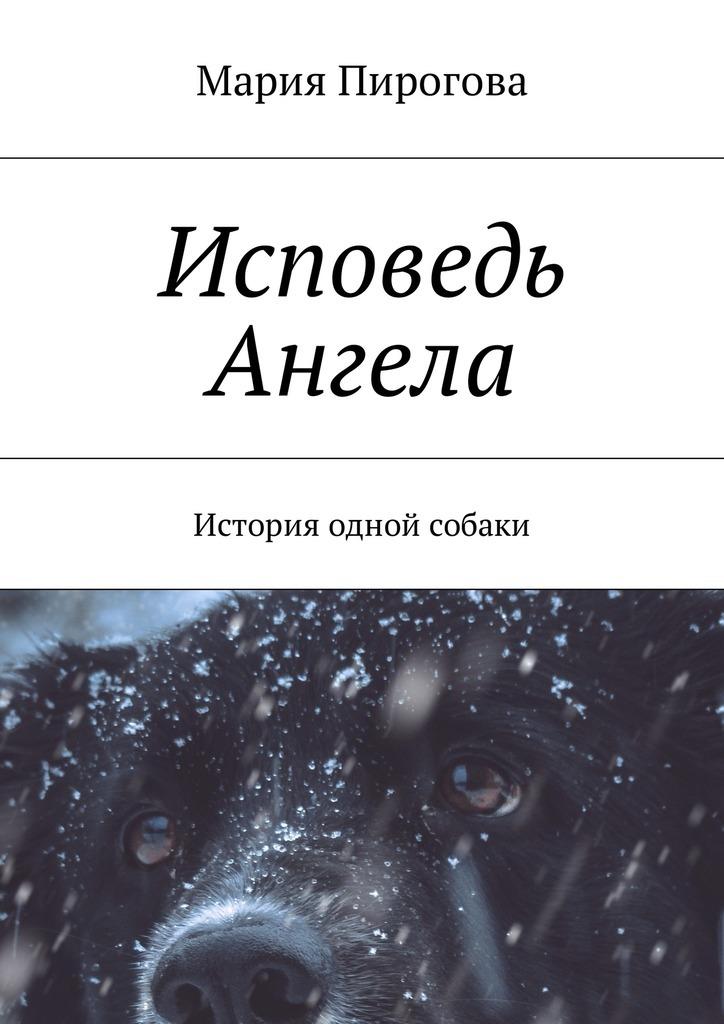 Мария Андреевна Пирогова Исповедь Ангела. История одной собаки