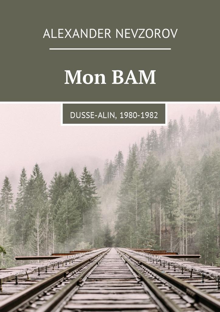 Александр Невзоров Mon BAM. Dusse-Alin, 1980-1982